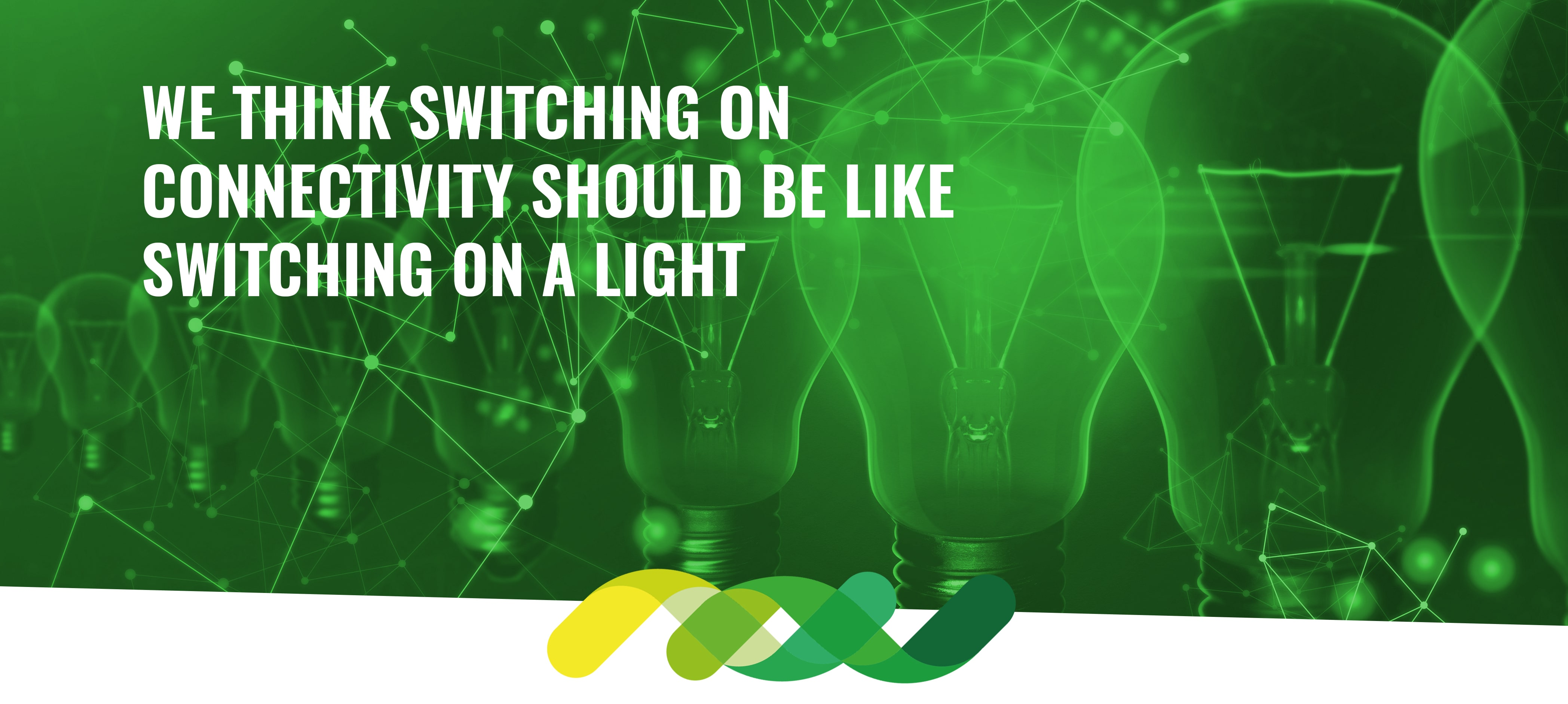 We think switching on connectivity should be like switching on a light